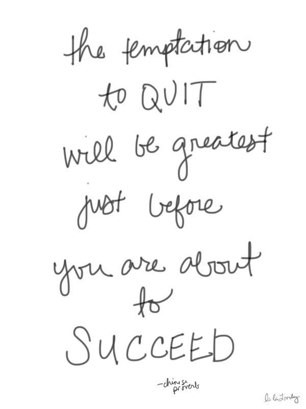 The temptation to quit will be greatest just before you are about to succeed.