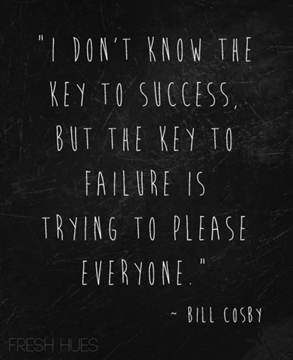 Key to failure is trying to please everyone.